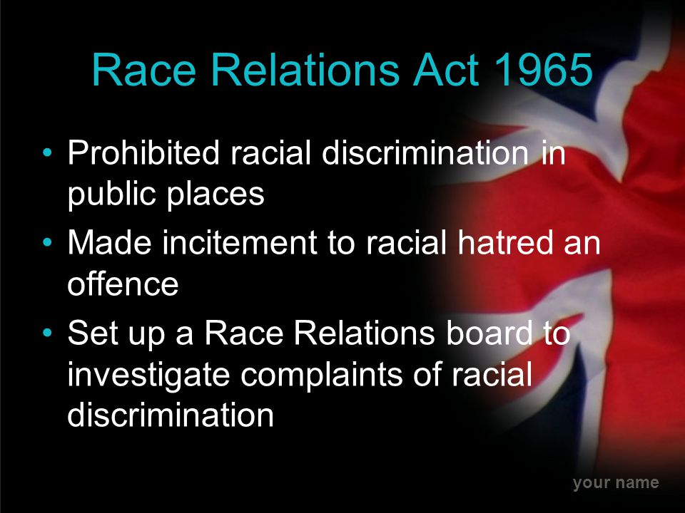 Race Relations Act 1965 Prohibited racial discrimination in public places. Made incitement to racial hatred an offence.