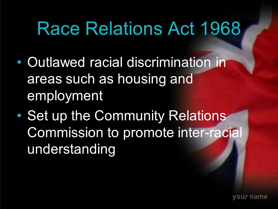 Race Relations Act 1968 Outlawed racial discrimination in areas such as housing and employment.