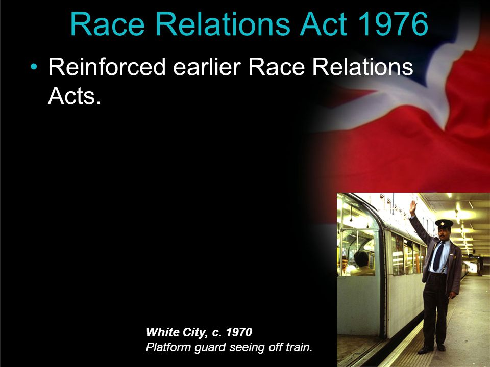 Race Relations Act 1976 Reinforced earlier Race Relations Acts.