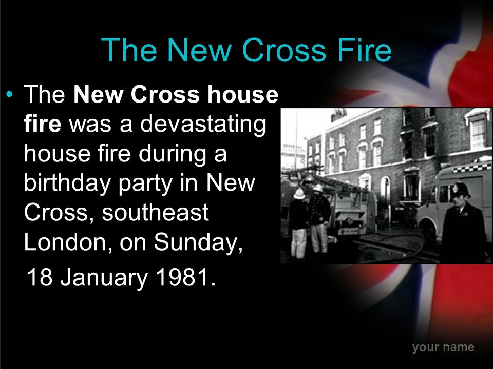 The New Cross Fire The New Cross house fire was a devastating house fire during a birthday party in New Cross, southeast London, on Sunday,