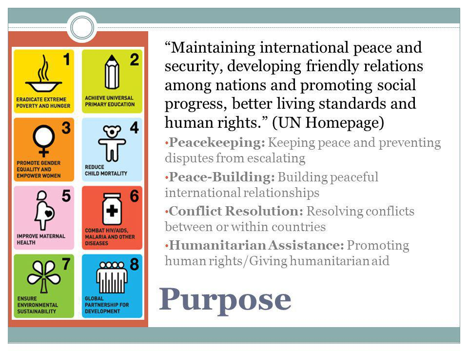 Maintaining international peace and security, developing friendly relations among nations and promoting social progress, better living standards and human rights. (UN Homepage)