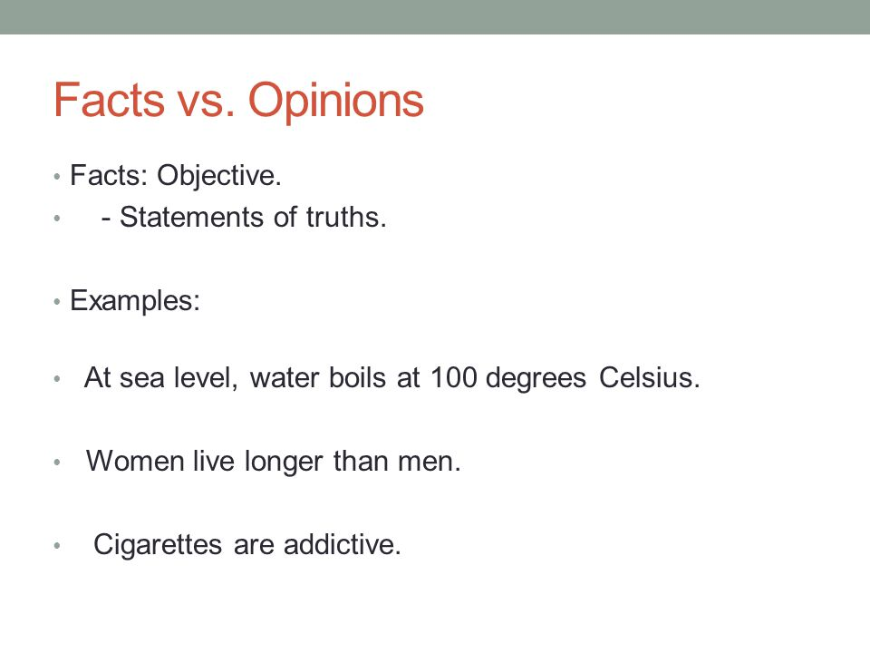 Facts vs. Opinions Facts: Objective. - Statements of truths. Examples: