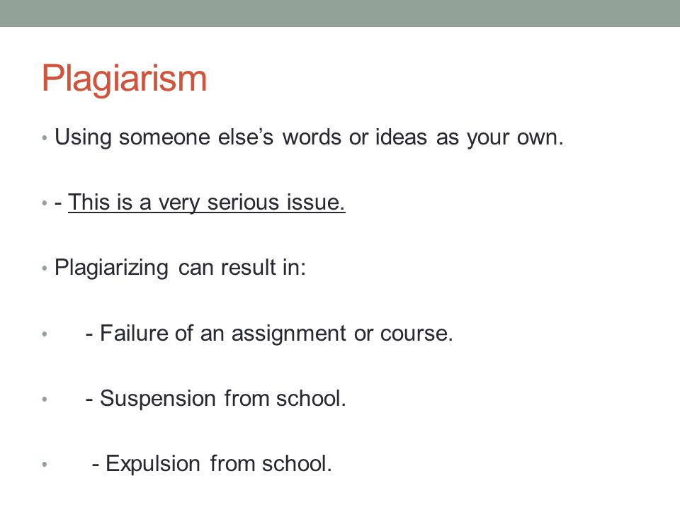 Plagiarism Using someone else's words or ideas as your own.