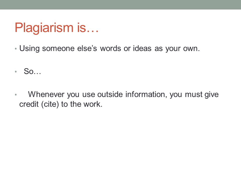Plagiarism is… Using someone else's words or ideas as your own. So…