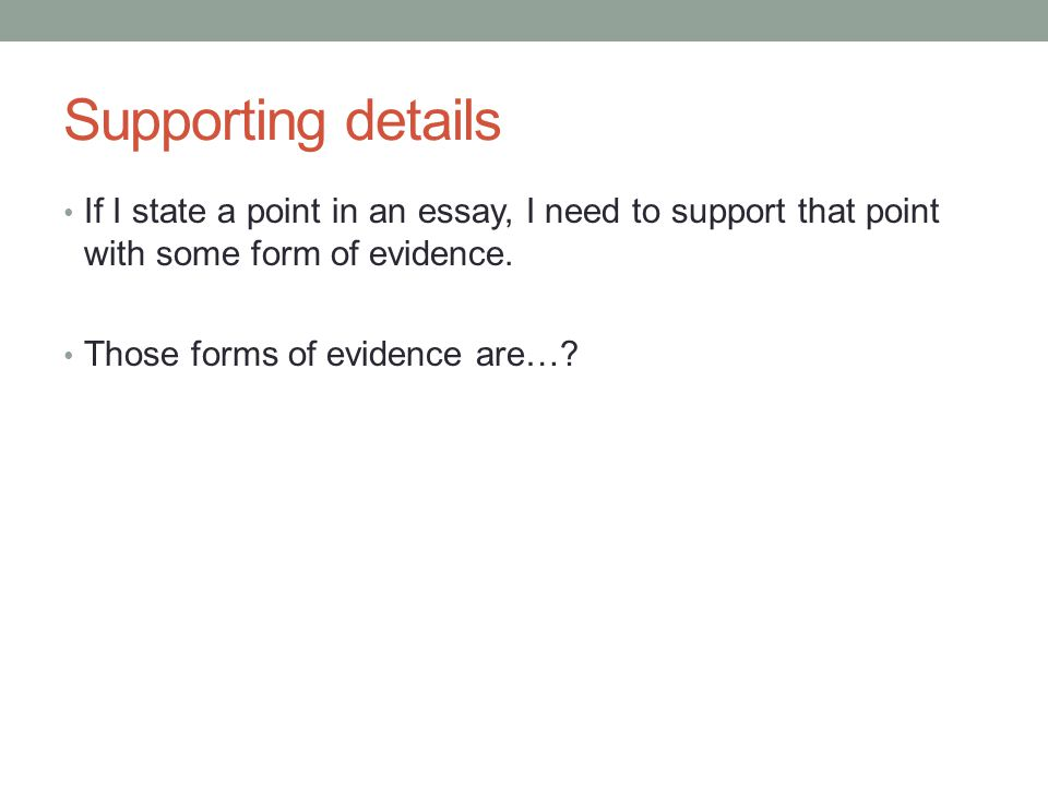 Supporting details If I state a point in an essay, I need to support that point with some form of evidence.