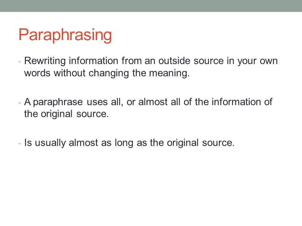 Paraphrasing Rewriting information from an outside source in your own words without changing the meaning.