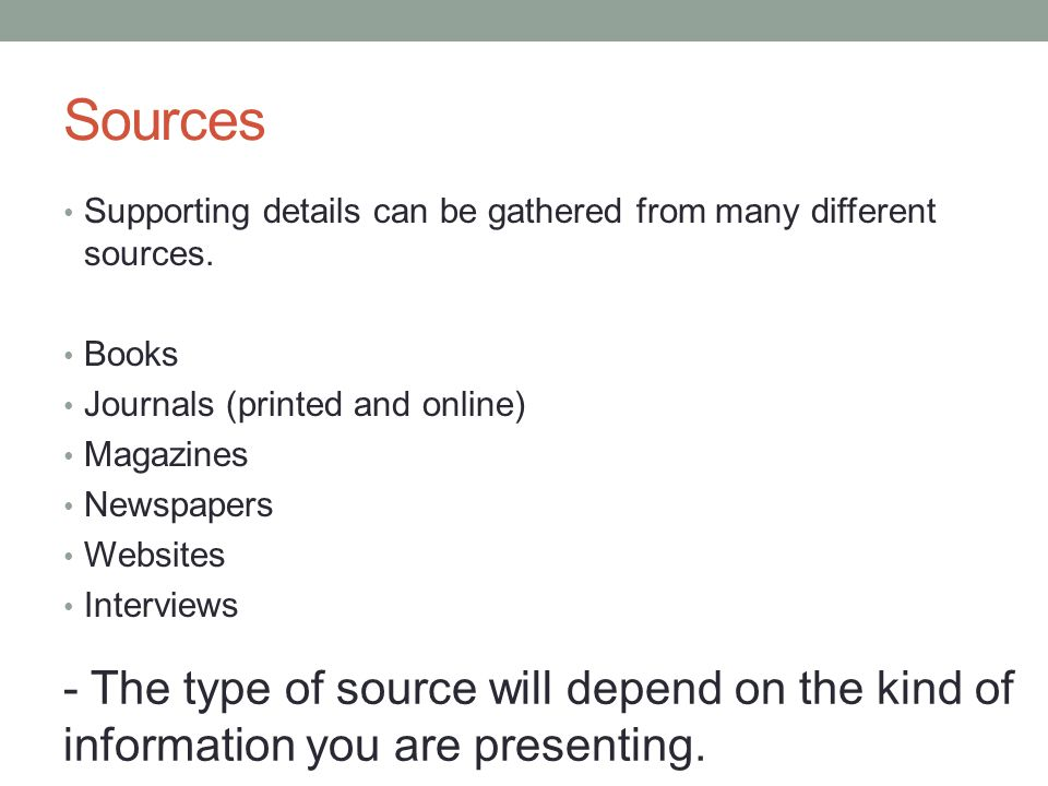 Sources Supporting details can be gathered from many different sources. Books. Journals (printed and online)
