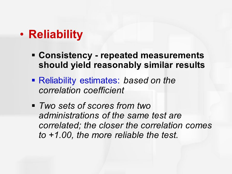 Reliability Consistency - repeated measurements should yield reasonably similar results.