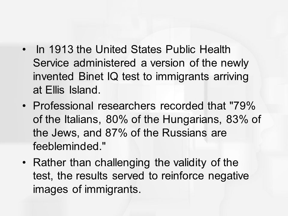 In 1913 the United States Public Health Service administered a version of the newly invented Binet IQ test to immigrants arriving at Ellis Island.