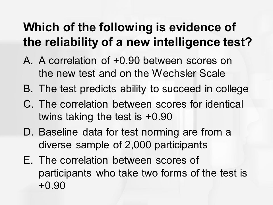 Which of the following is evidence of the reliability of a new intelligence test