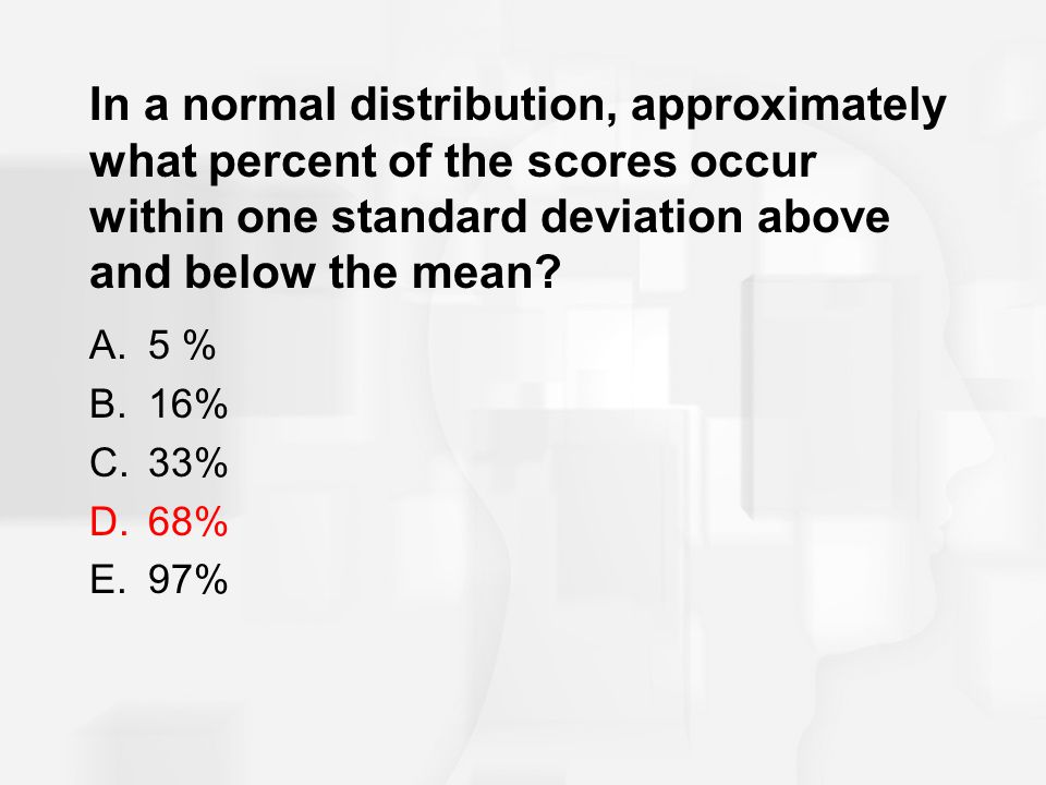 In a normal distribution, approximately what percent of the scores occur within one standard deviation above and below the mean