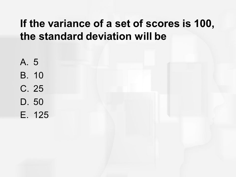 If the variance of a set of scores is 100, the standard deviation will be