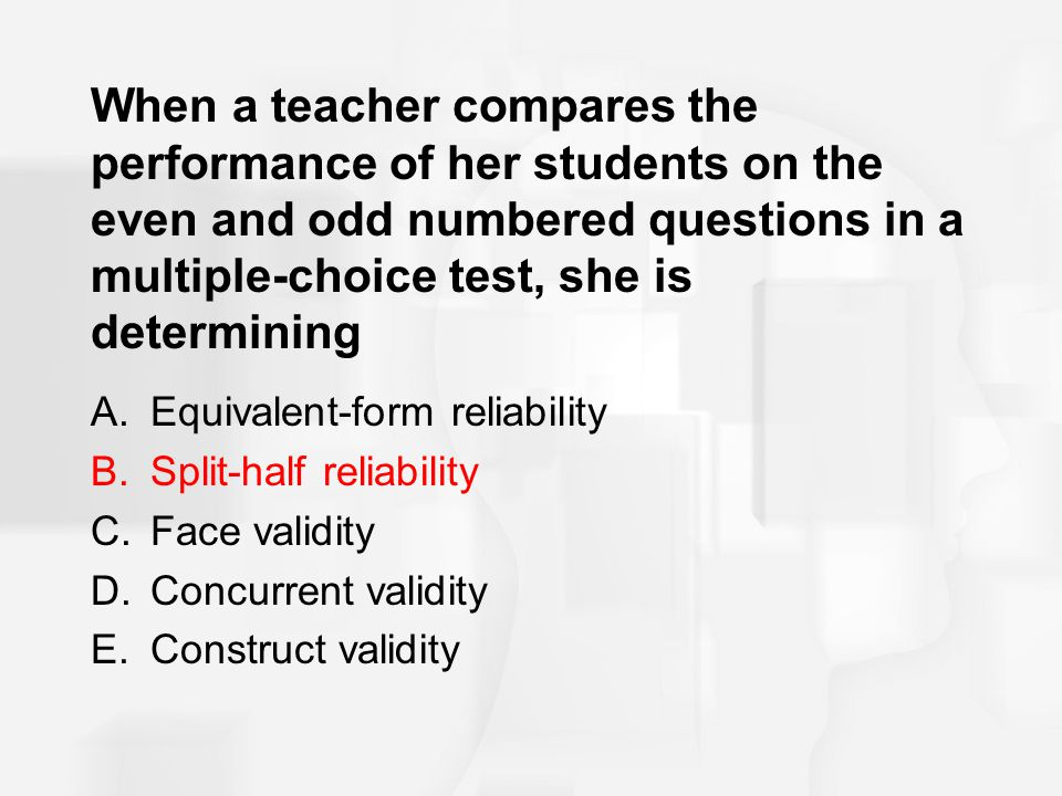 When a teacher compares the performance of her students on the even and odd numbered questions in a multiple-choice test, she is determining