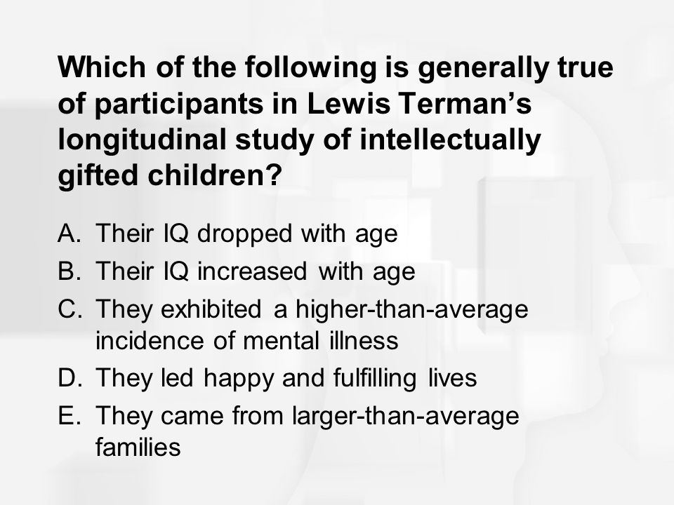 Which of the following is generally true of participants in Lewis Terman's longitudinal study of intellectually gifted children