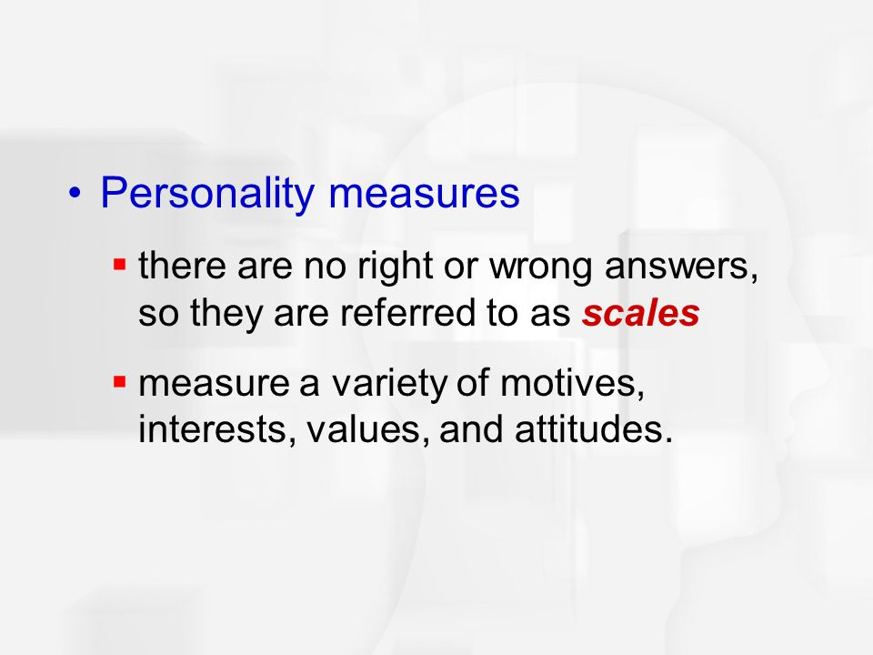 Personality measures there are no right or wrong answers, so they are referred to as scales.