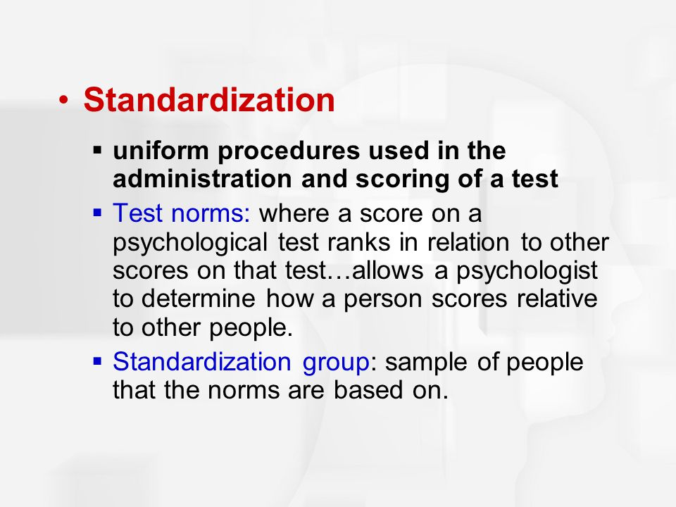 Standardization uniform procedures used in the administration and scoring of a test.