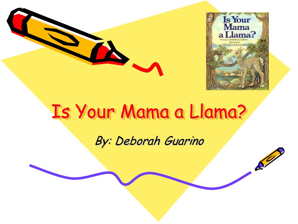 Is Your Mama a Llama By: Deborah Guarino