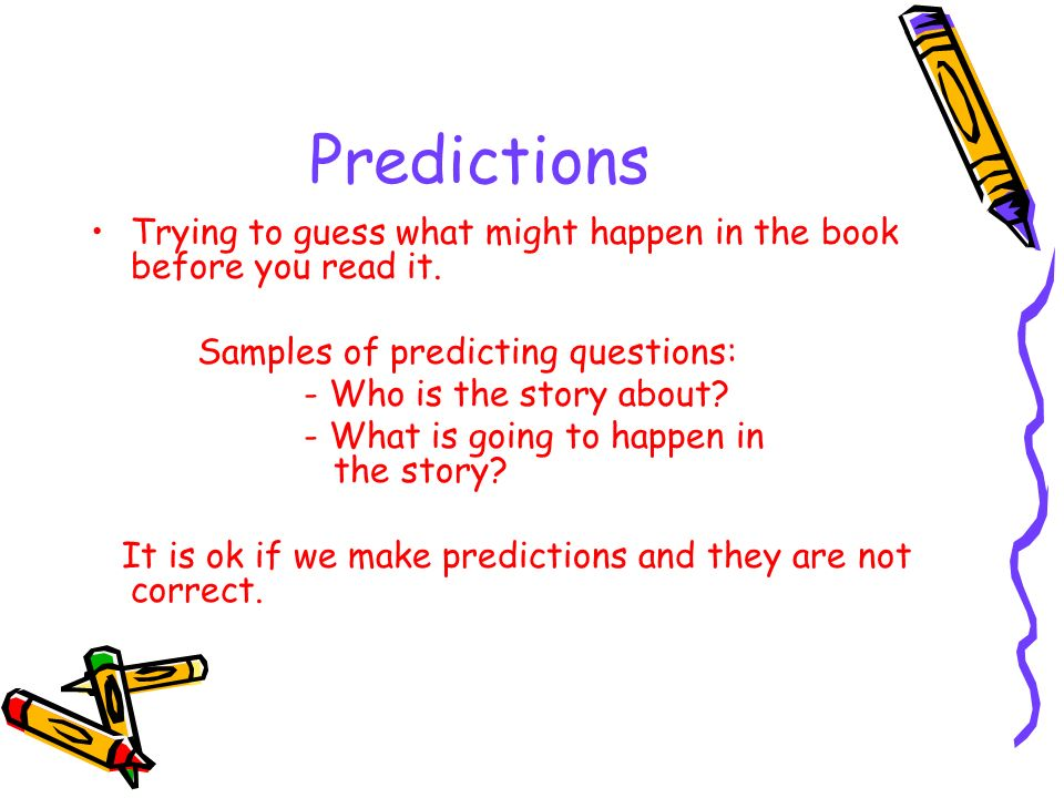 PredictionsTrying to guess what might happen in the book before you read it. Samples of predicting questions: