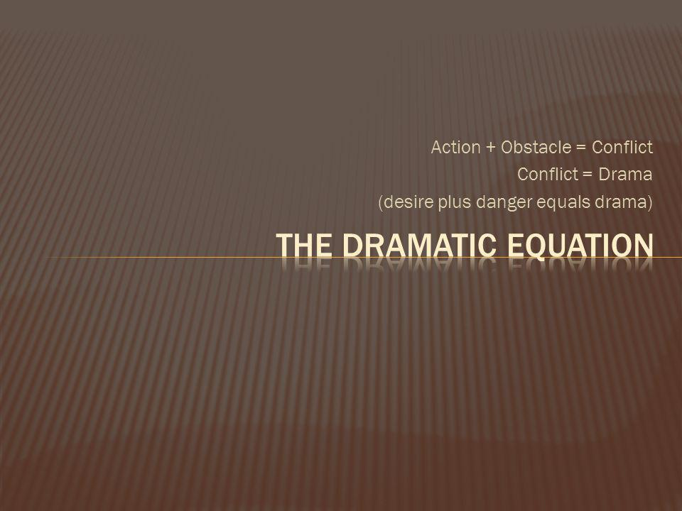 The dramatic equation Action + Obstacle = Conflict Conflict = Drama