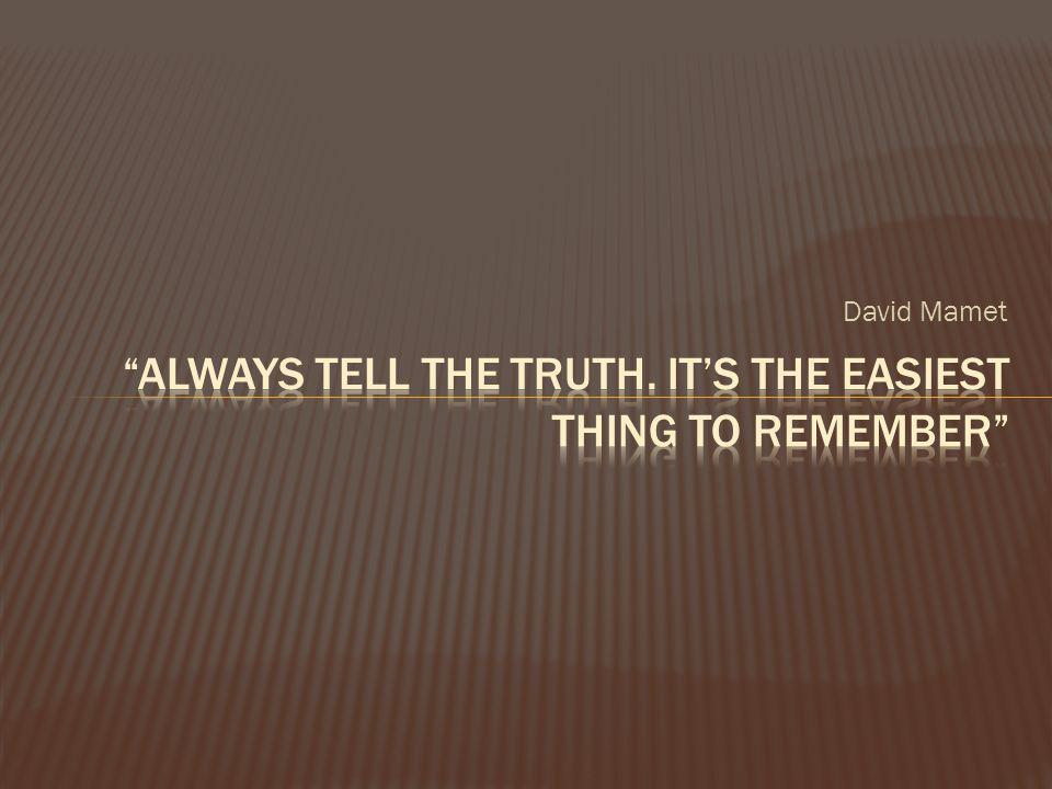 Always tell the truth. It's the easiest thing to remember