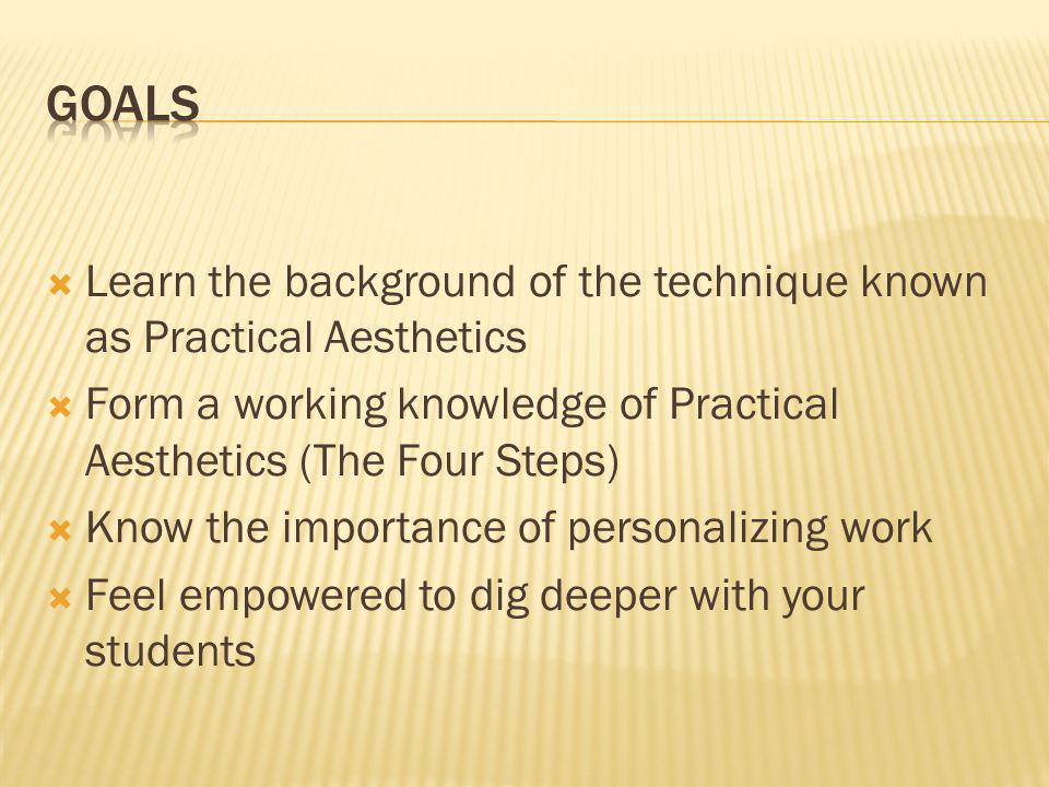 Goals Learn the background of the technique known as Practical Aesthetics. Form a working knowledge of Practical Aesthetics (The Four Steps)