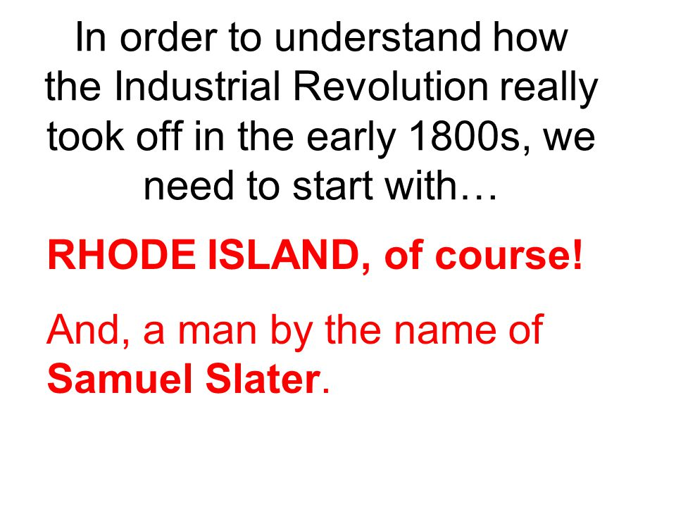 In order to understand how the Industrial Revolution really took off in the early 1800s, we need to start with…