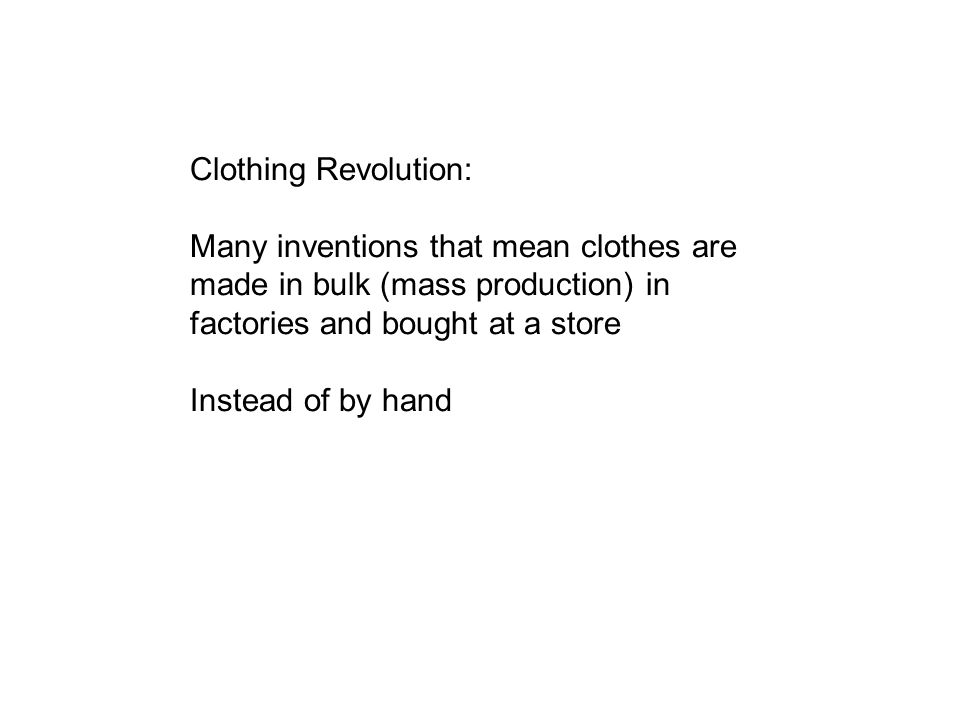 Clothing Revolution: Many inventions that mean clothes are made in bulk (mass production) in factories and bought at a store.