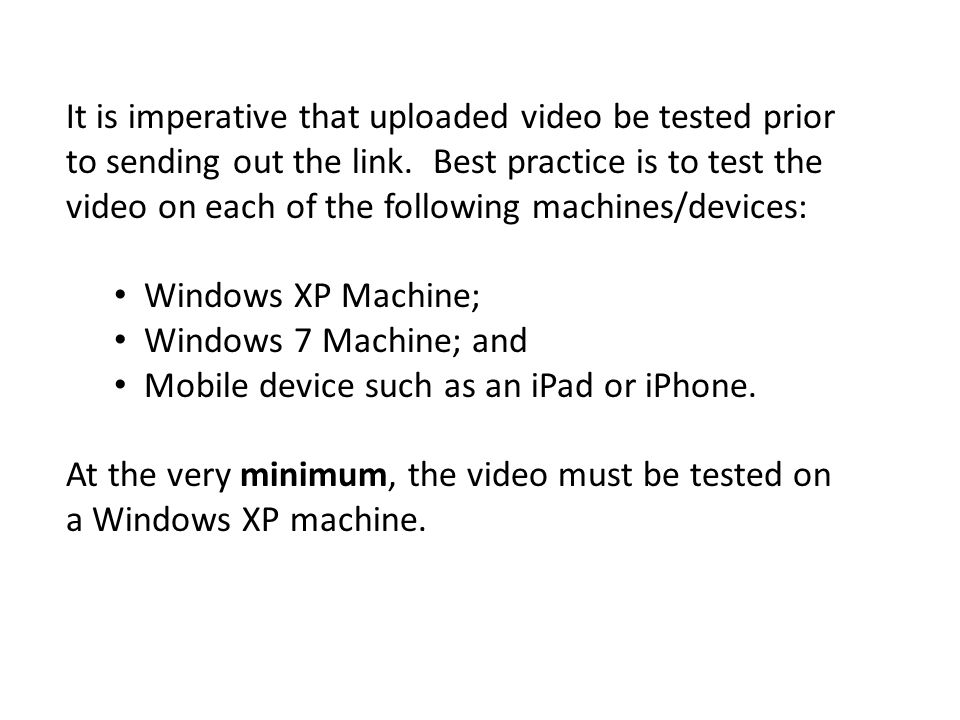 It is imperative that uploaded video be tested prior to sending out the link. Best practice is to test the video on each of the following machines/devices: