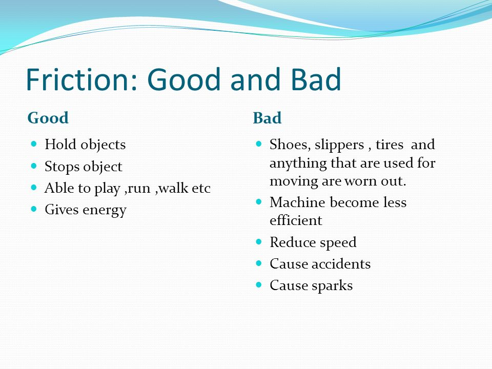 Friction: Good and Bad Good Bad Hold objects Stops object
