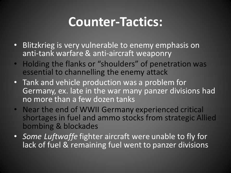 Counter-Tactics: Blitzkrieg is very vulnerable to enemy emphasis on anti-tank warfare & anti-aircraft weaponry.