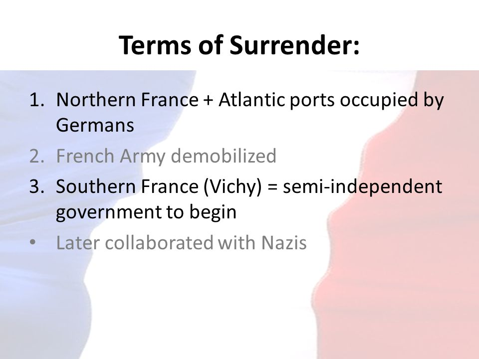 Terms of Surrender: Northern France + Atlantic ports occupied by Germans. French Army demobilized.