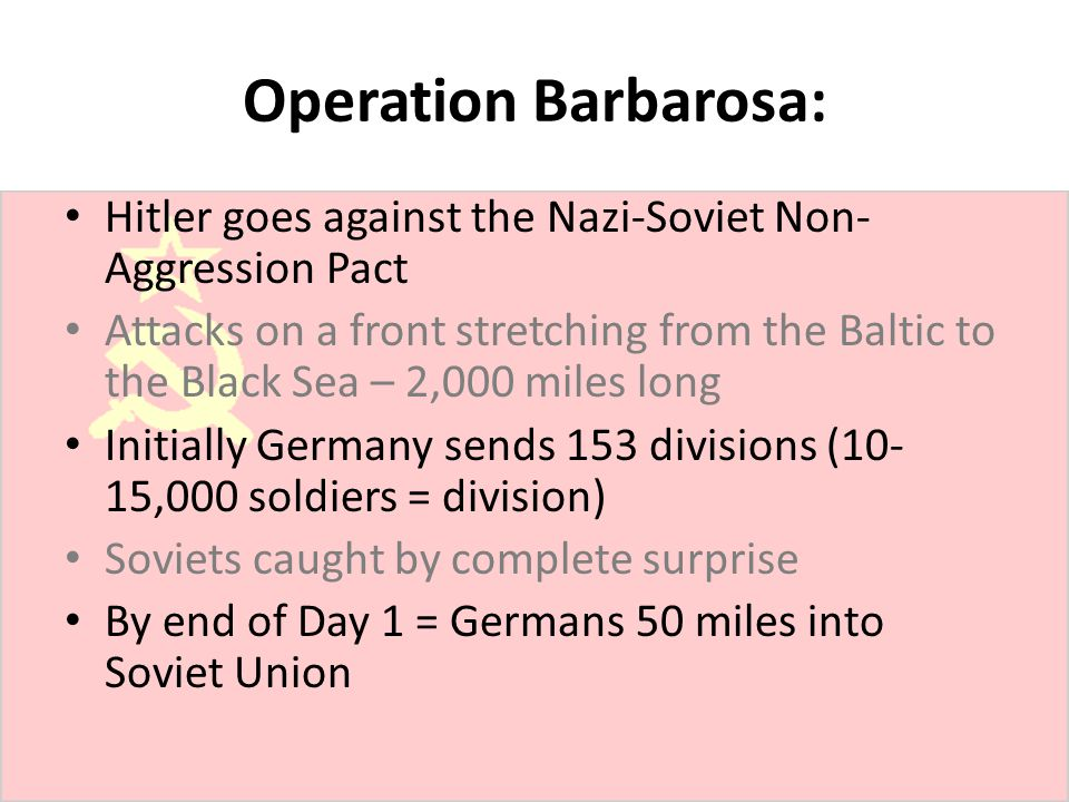 Operation Barbarosa: Hitler goes against the Nazi-Soviet Non-Aggression Pact.