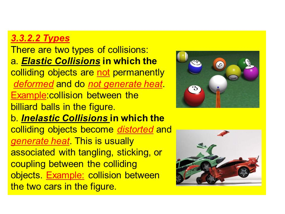 3.3.2.2 Types There are two types of collisions: a. Elastic Collisions in which the. colliding objects are not permanently.