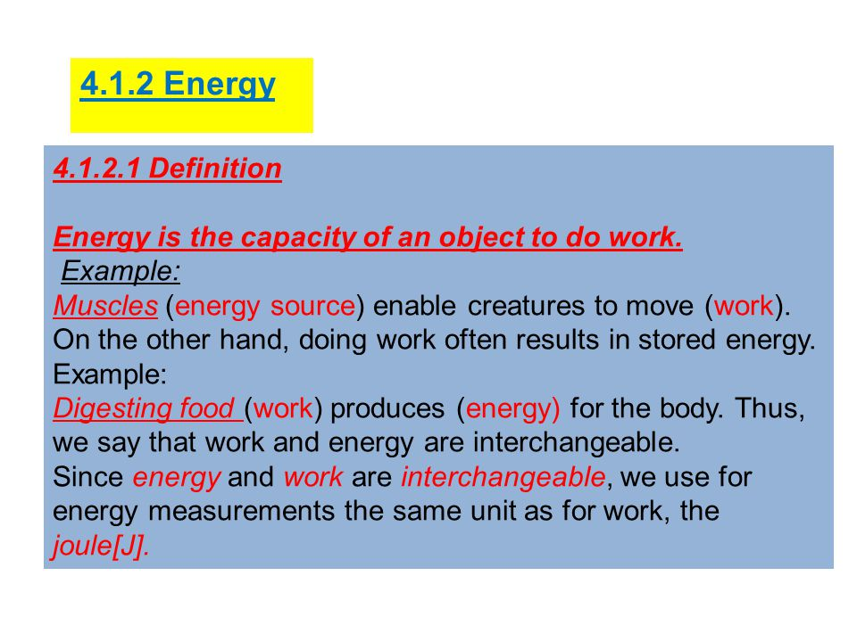 4.1.2 Energy 4.1.2.1 Definition. Energy is the capacity of an object to do work. Example: Muscles (energy source) enable creatures to move (work).