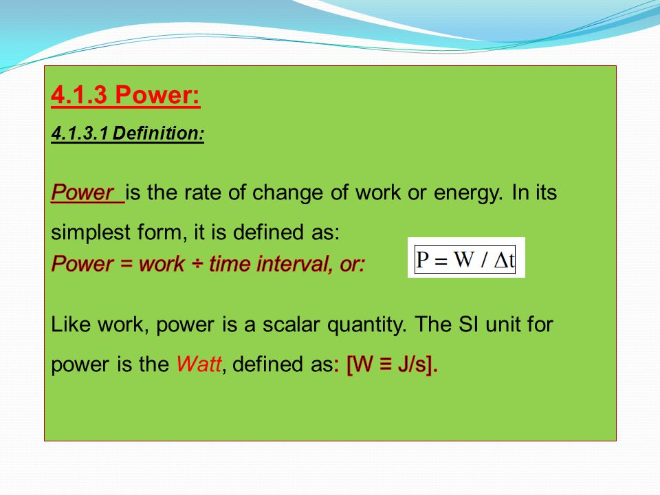 4.1.3 Power: 4.1.3.1 Definition: Power is the rate of change of work or energy. In its simplest form, it is defined as: