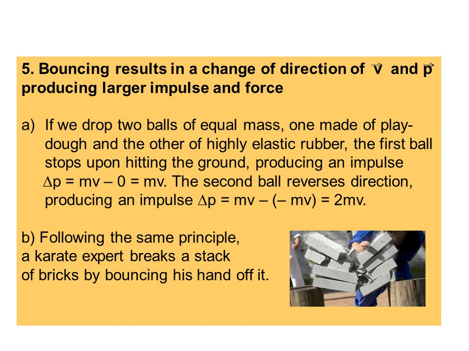 5. Bouncing results in a change of direction of v and p producing larger impulse and force