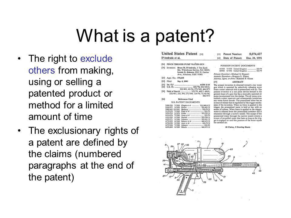 What is a patent The right to exclude others from making, using or selling a patented product or method for a limited amount of time.