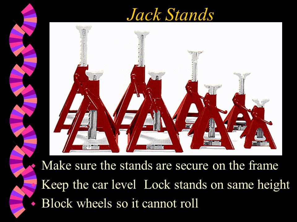 Jack Stands Make sure the stands are secure on the frame