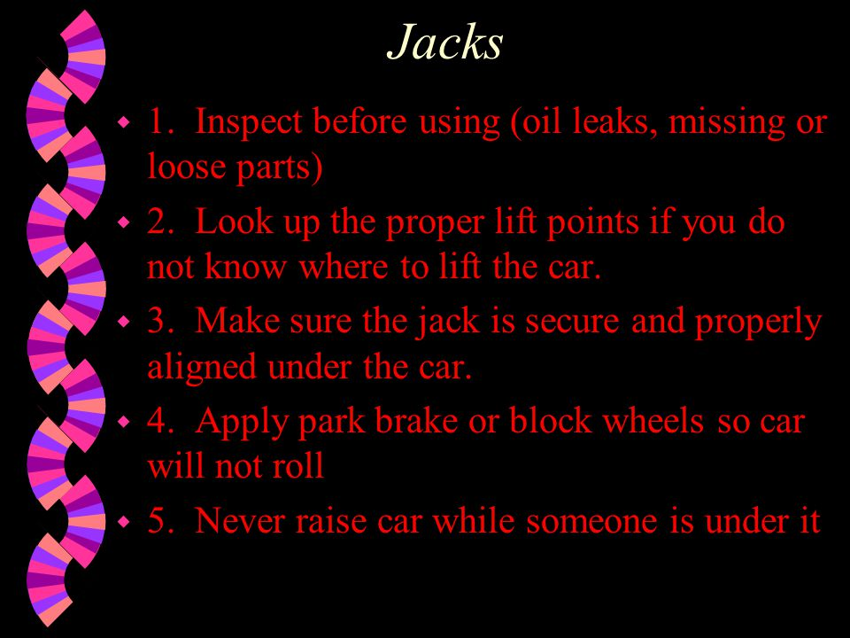 Jacks 1. Inspect before using (oil leaks, missing or loose parts)