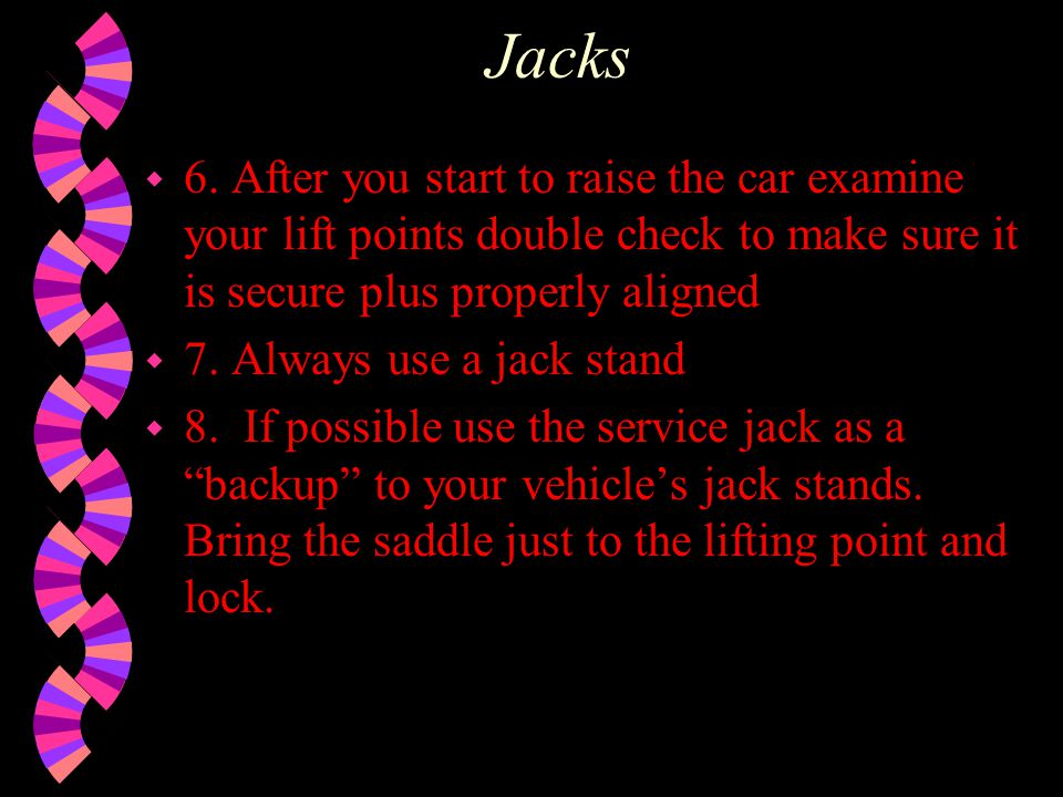 Jacks 6. After you start to raise the car examine your lift points double check to make sure it is secure plus properly aligned.