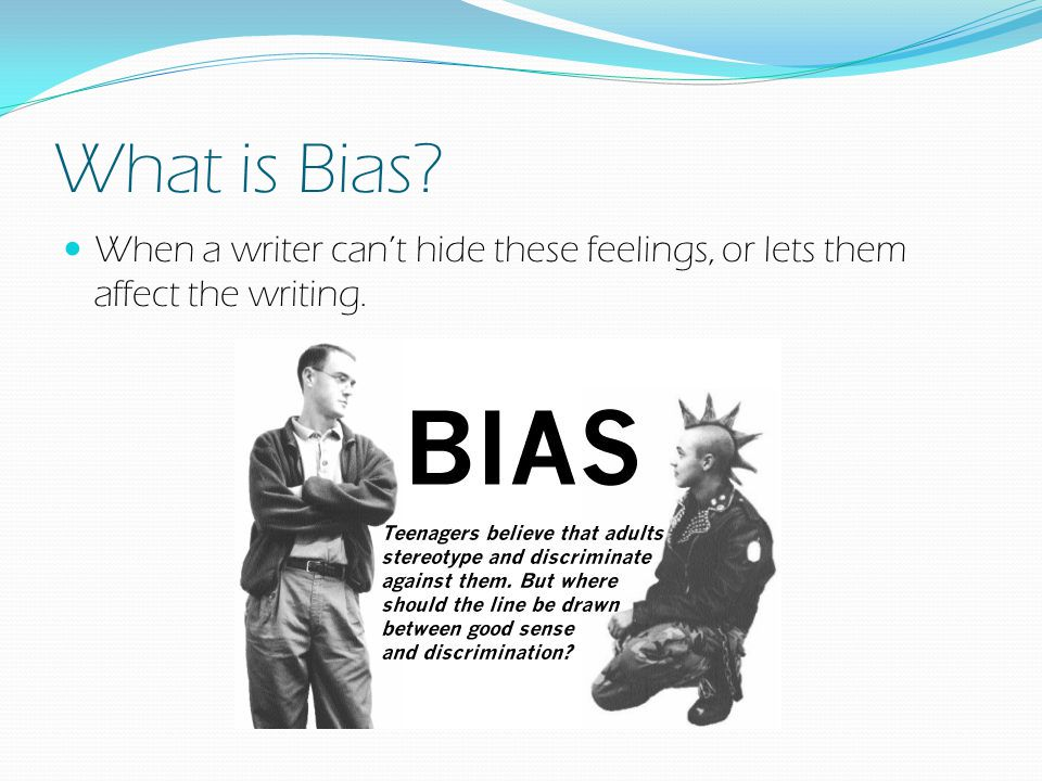 What is Bias When a writer can't hide these feelings, or lets them affect the writing.