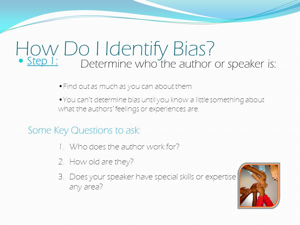 How Do I Identify Bias Determine who the author or speaker is: