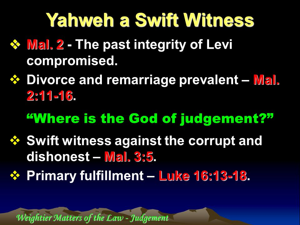 Yahweh a Swift Witness Mal. 2 - The past integrity of Levi compromised. Divorce and remarriage prevalent – Mal. 2:11-16.