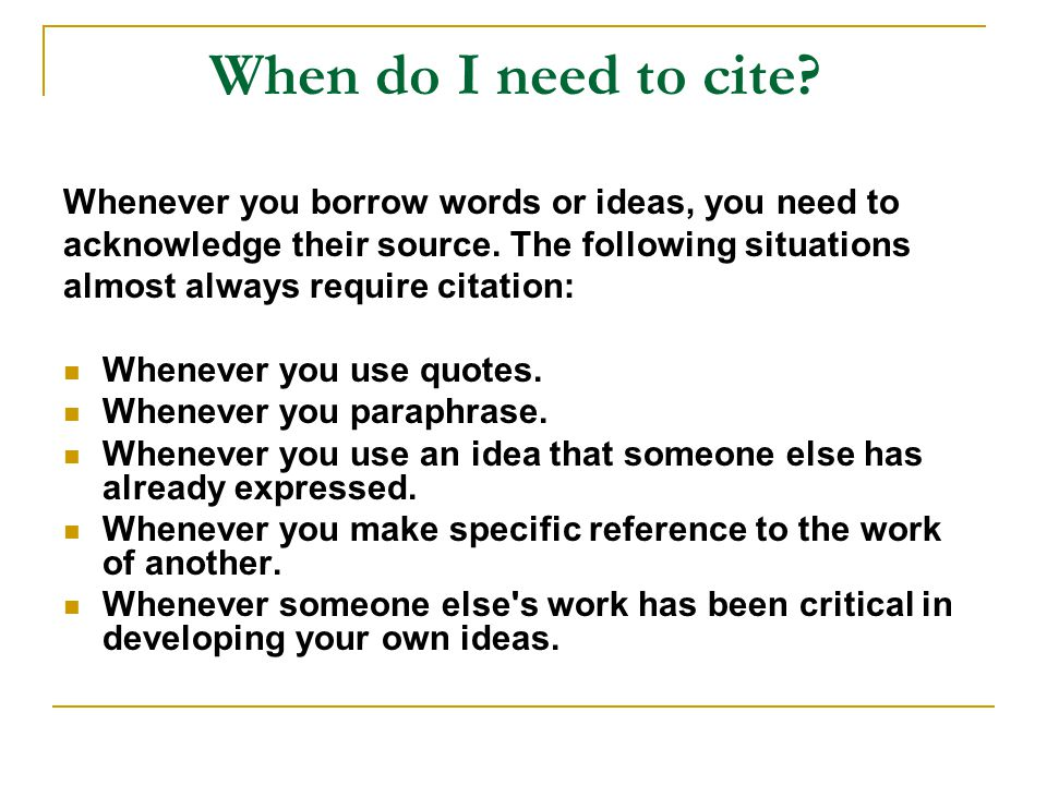 When do I need to cite Whenever you borrow words or ideas, you need to. acknowledge their source. The following situations.