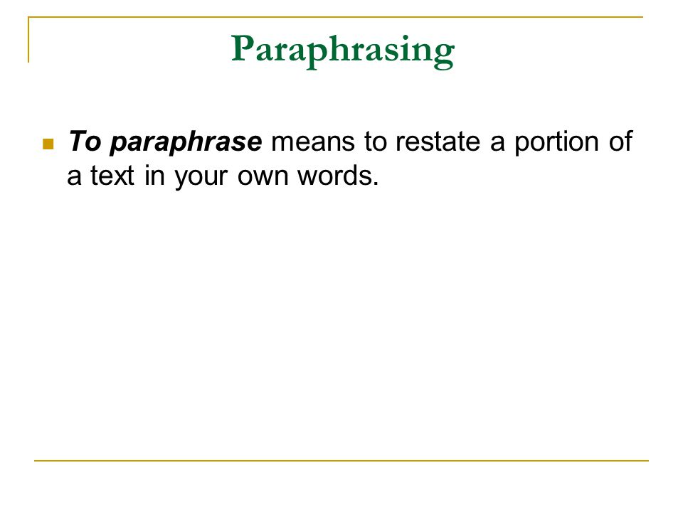 Paraphrasing To paraphrase means to restate a portion of a text in your own words.