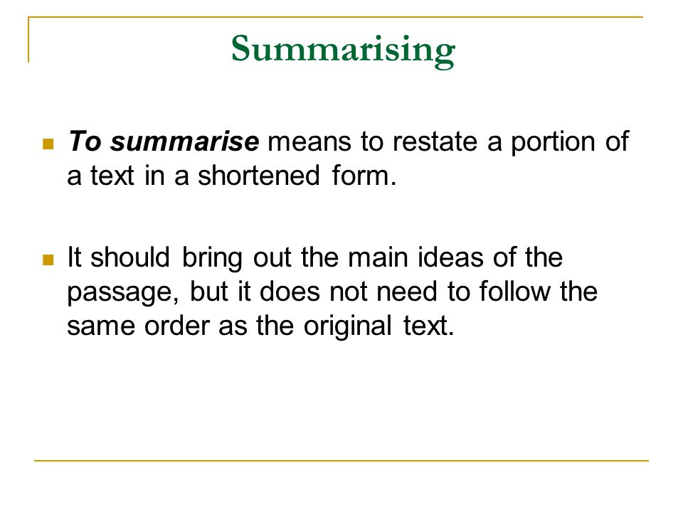Summarising To summarise means to restate a portion of a text in a shortened form.