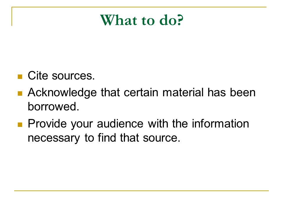 What to do Cite sources. Acknowledge that certain material has been borrowed.