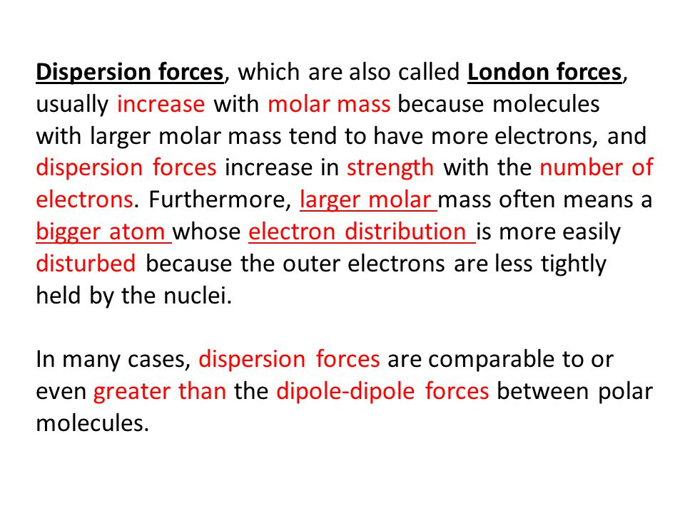 Dispersion forces, which are also called London forces, usually increase with molar mass because molecules with larger molar mass tend to have more electrons, and dispersion forces increase in strength with the number of electrons. Furthermore, larger molar mass often means a bigger atom whose electron distribution is more easily disturbed because the outer electrons are less tightly held by the nuclei.