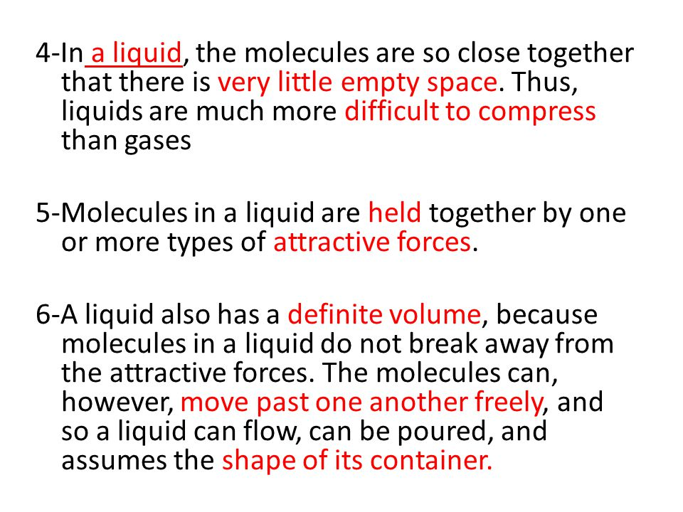 4-In a liquid, the molecules are so close together that there is very little empty space. Thus, liquids are much more difficult to compress than gases