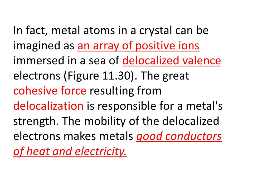 In fact, metal atoms in a crystal can be imagined as an array of positive ions immersed in a sea of delocalized valence electrons (Figure 11.30).